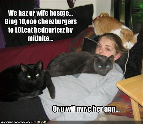 We haz ur wife hostge...   Bing 10,ooo cheezburgers to LOLcat hedqurterz by midnite...