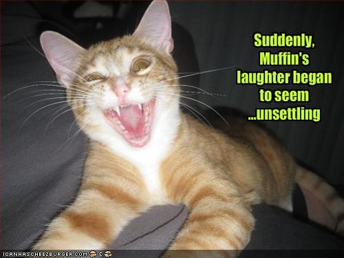 Suddenly, Muffin's laughter began to seem