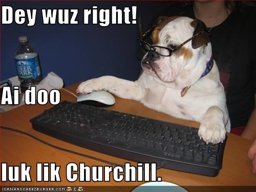 Dey wuz right!  Ai doo luk lik Churchill.