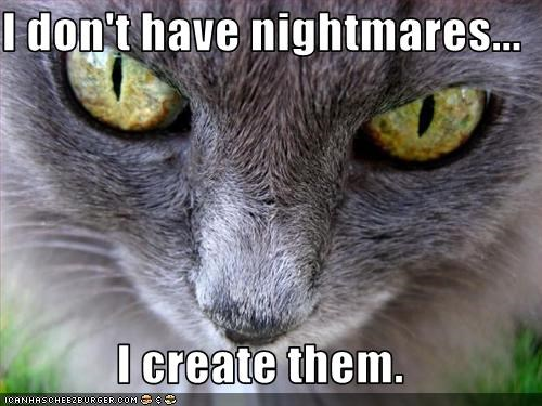 I don't have nightmares...  I create them.
