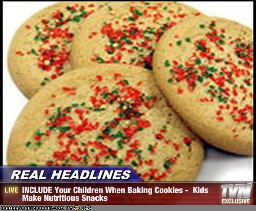 REAL HEADLINES - INCLUDE Your Children When Baking Cookies -  Kids Make Nutritious Snacks