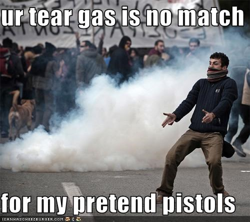 ur tear gas is no match  for my pretend pistols