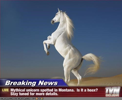 Breaking News - Mythical unicorn spotted in Montana.  Is it a hoax?  Stay tuned for more details.