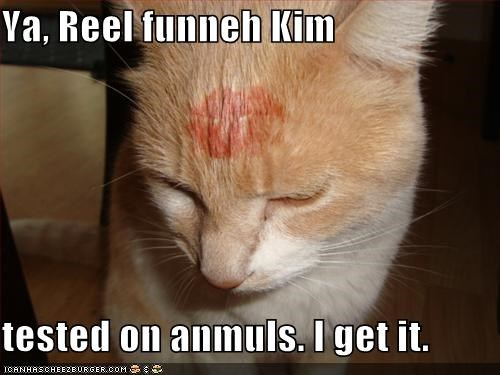 Ya, Reel funneh Kim  tested on anmuls. I get it.