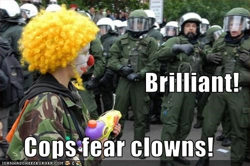 Brilliant! Cops fear clowns!