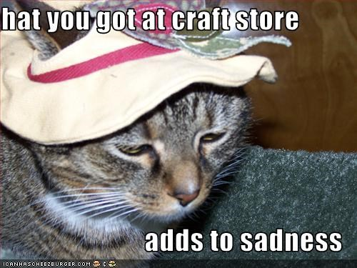 hat you got at craft store  adds to sadness