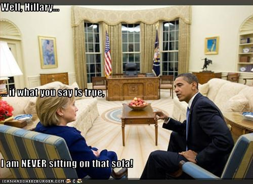 Well, Hillary... ... if what you say is true, I am NEVER sitting on that sofa!