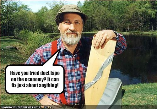Have you tried duct tape on the economy? It can fix just about anything!