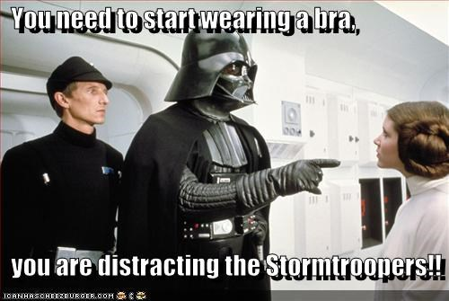 You need to start wearing a bra,    you are distracting the Stormtroopers!!