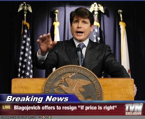 "Breaking News -  Blagojevich offers to resign ""if price is right"""