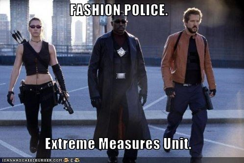 FASHION POLICE.  Extreme Measures Unit.