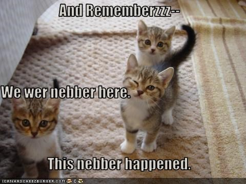 And Rememberzzz-- We wer nebber here. This nebber happened.