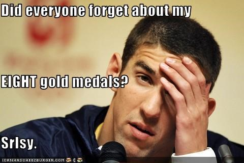 Did everyone forget about my  EIGHT gold medals? Srlsy.