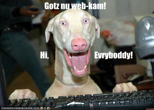 Gotz nu web-kam!                 Hi,                              Evryboddy!