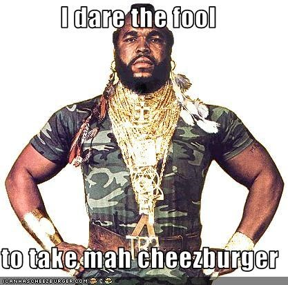 I dare the fool  to take mah cheezburger