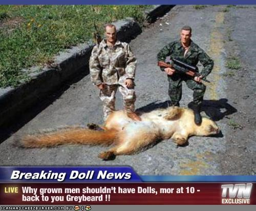 Breaking Doll News - Why grown men shouldn't have Dolls, mor at 10 - back to you Greybeard !!