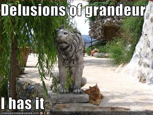 Delusions of grandeur   I has it