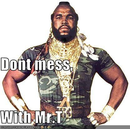 Dont mess, With Mr.T