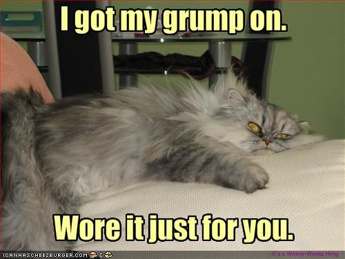 I got my grump on.