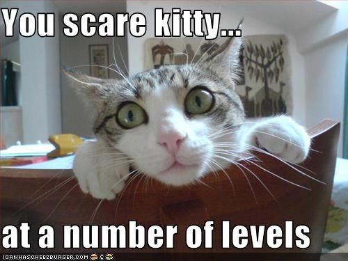 You scare kitty...  at a number of levels