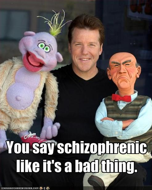 You say schizophrenic like it's a bad thing.