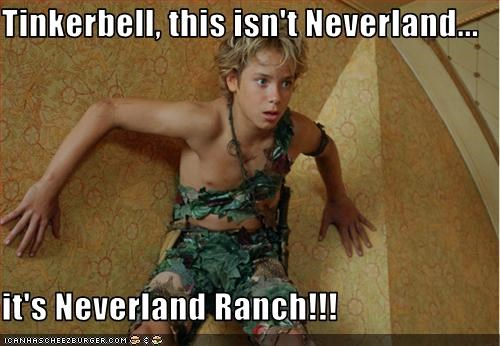Tinkerbell, this isn't Neverland...  it's Neverland Ranch!!!