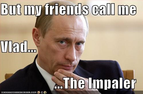 But my friends call me  Vlad... ...The Impaler