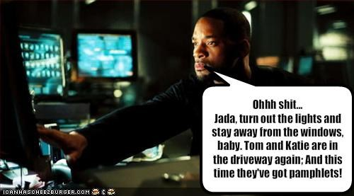 Ohhh sh*t... Jada, turn out the lights and stay away from the windows, baby. Tom and Katie are in the driveway again; And this time they've got pamphlets!