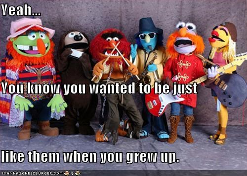 Yeah... You know you wanted to be just like them when you grew up.