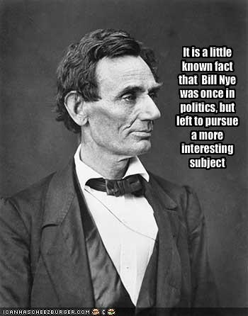 It is a little known fact that  Bill Nye was once in politics, but left to pursue a more interesting subject