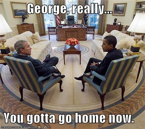 George, really...  You gotta go home now.