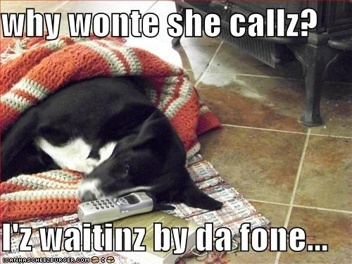 why wonte she callz?  I'z waitinz by da fone...