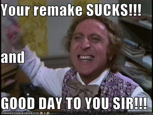Your remake SUCKS!!! and GOOD DAY TO YOU SIR!!!