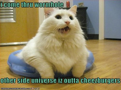 i come thru wormhole  other side universe iz outta cheezburgers