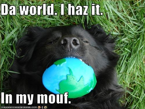 Da world. I haz it.  In my mouf.