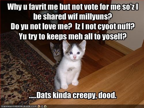 Why u favrit me but not vote for me so'z I be shared wif millyuns?