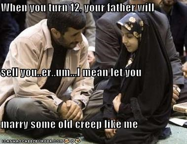 When you turn 12, your father will sell you..er..um...I mean let you marry some old creep like me