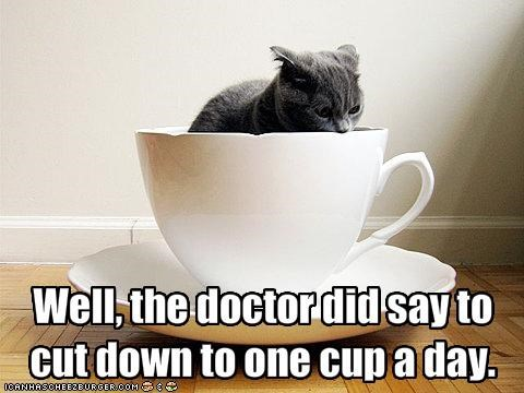 Well, the doctor did say to cut down to one cup a day.