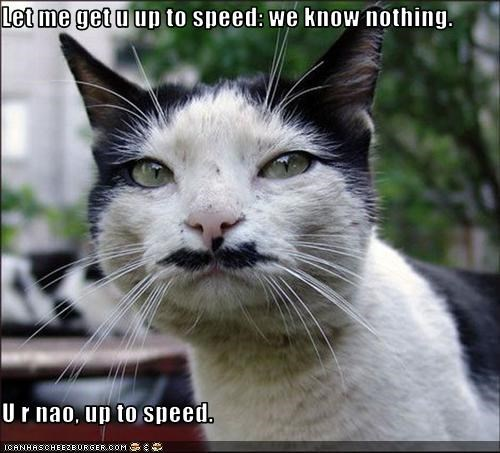 Let me get u up to speed: we know nothing.  U r nao, up to speed.