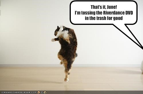 That's it, June! I'm tossing the Riverdance DVD in the trash for good