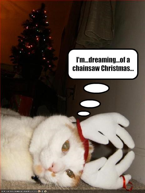 I'm...dreaming...of a chainsaw Christmas...