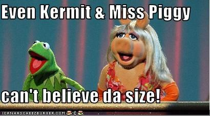 Even Kermit & Miss Piggy  can't believe da size!