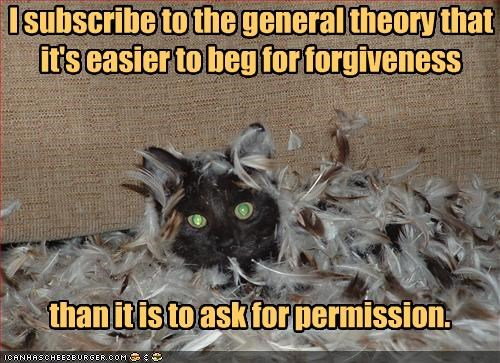 I subscribe to the general theory that it's easier to beg for forgiveness