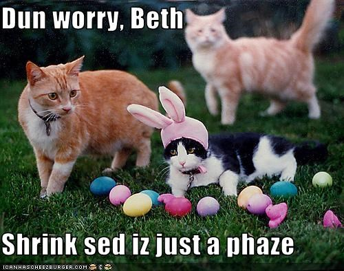 Dun worry, Beth  Shrink sed iz just a phaze