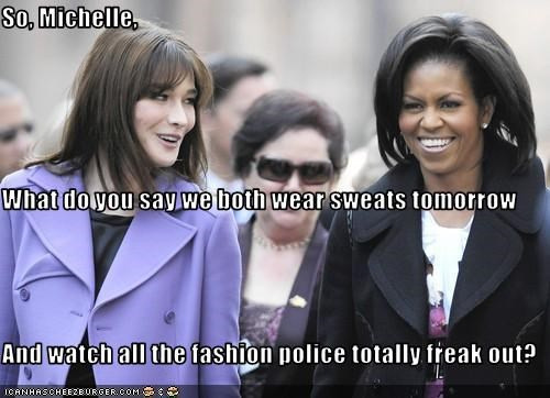 So, Michelle, What do you say we both wear sweats tomorrow And watch all the fashion police totally freak out?
