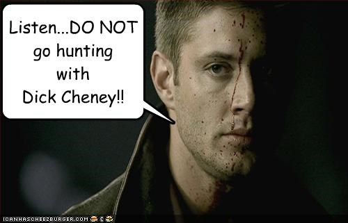 Listen...DO NOT go hunting with Dick Cheney!!