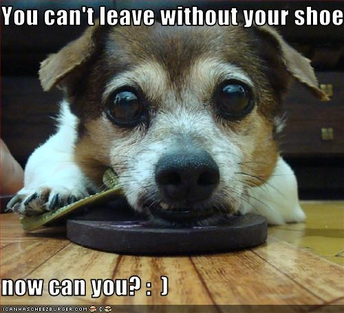 You can't leave without your shoe  now can you? :  )