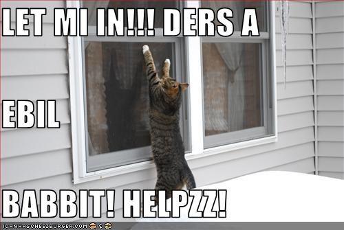 LET MI IN!!! DERS A EBIL BABBIT! HELPZZ!