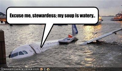 Excuse me, stewardess; my soup is watery..