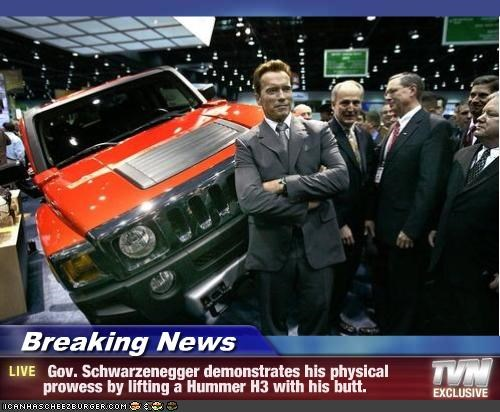 Breaking News -  Gov. Schwarzenegger demonstrates his physical prowess by lifting a Hummer H3 with his butt.